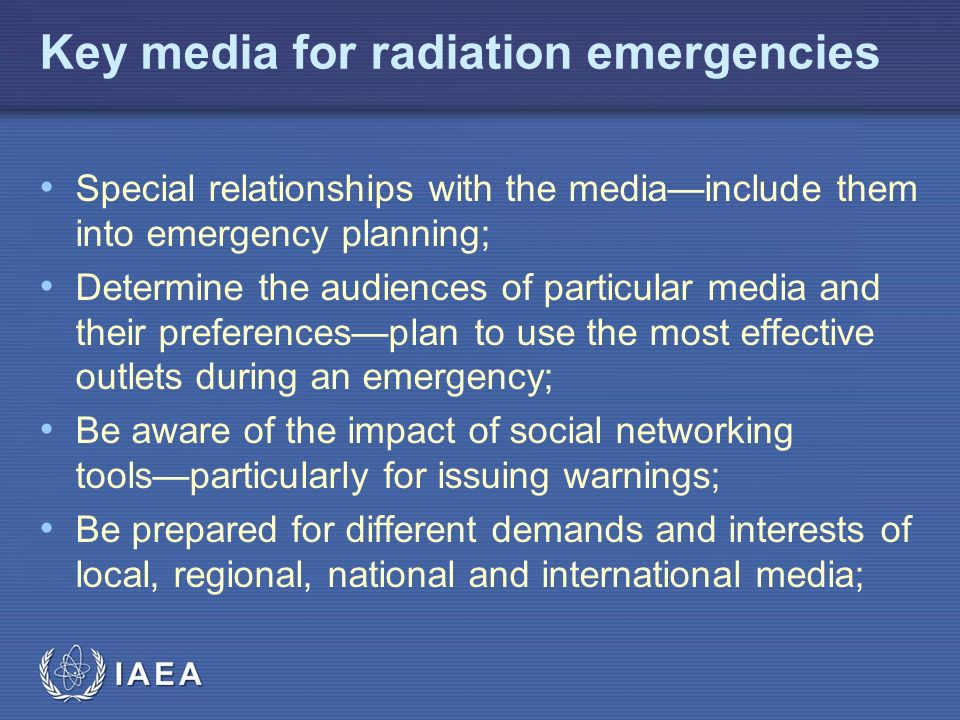 IAEA Key media for radiation emergencies Special relationships with the media—include them into emergency planning; Determine the audiences of particular media and their preferences—plan to use the most effective outlets during an emergency; Be aware of the impact of social networking tools—particularly for issuing warnings; Be prepared for different demands and interests of local, regional, national and international media;