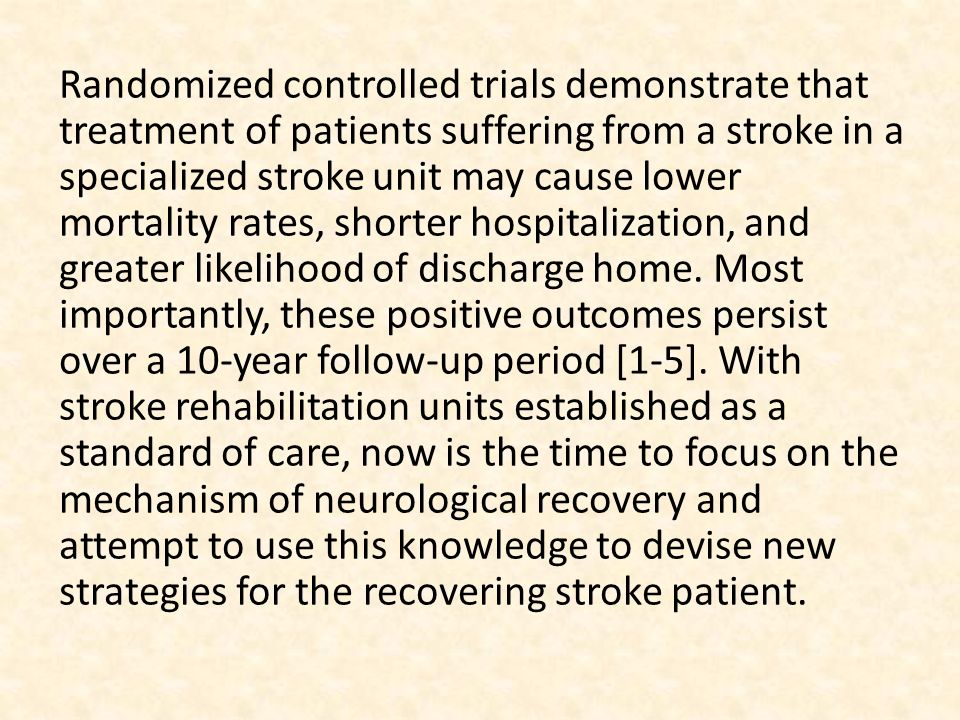 Randomized controlled trials demonstrate that treatment of patients suffering from a stroke in a specialized stroke unit may cause lower mortality rates, shorter hospitalization, and greater likelihood of discharge home.