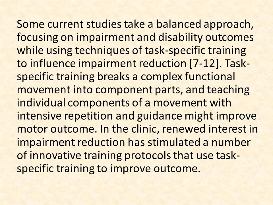 Some current studies take a balanced approach, focusing on impairment and disability outcomes while using techniques of task-specific training to influence impairment reduction [7-12].