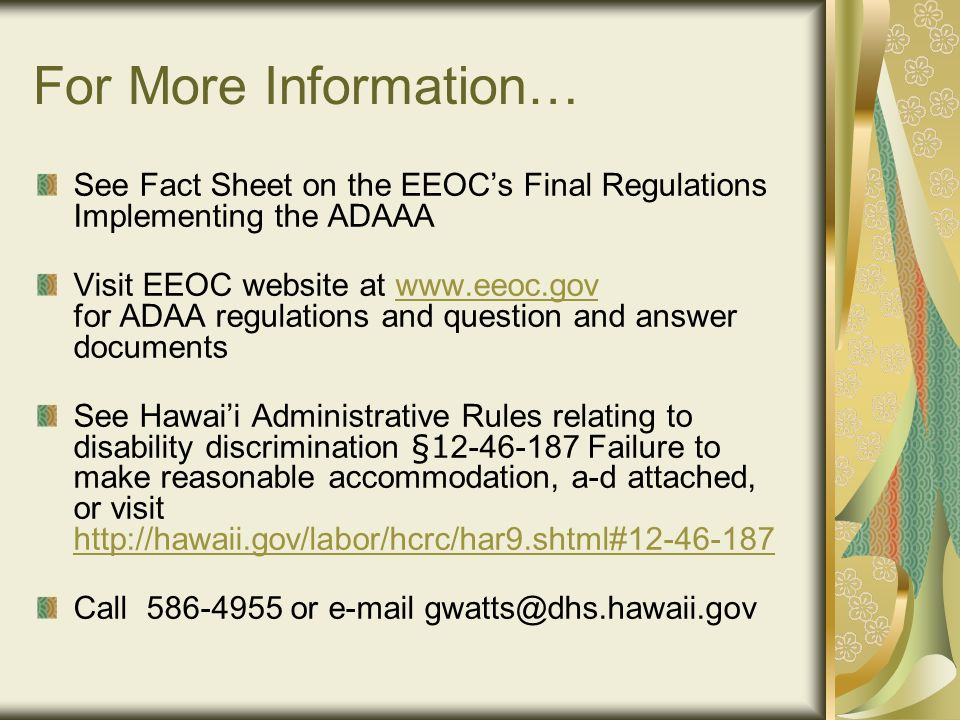 For More Information… See Fact Sheet on the EEOC's Final Regulations Implementing the ADAAA Visit EEOC website at   for ADAA regulations and question and answer documentswww.eeoc.gov See Hawai'i Administrative Rules relating to disability discrimination § Failure to make reasonable accommodation, a-d attached, or visit     Call or