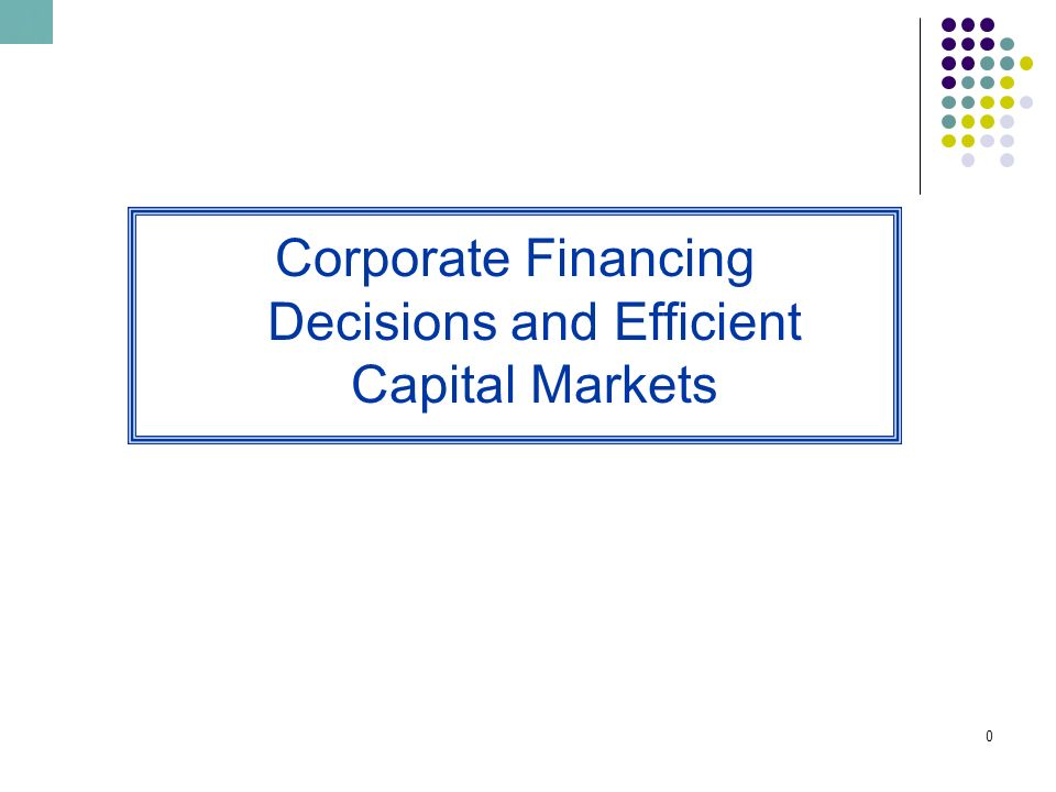 1 0 Corporate Financing Decisions And Efficient Capital Markets