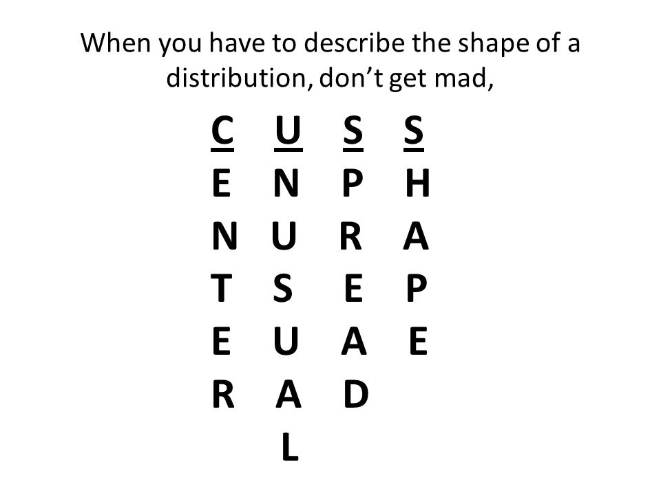 When you have to describe the shape of a distribution, don't get mad, C U S S E N P H N U R A T S E P E U A E R A D L