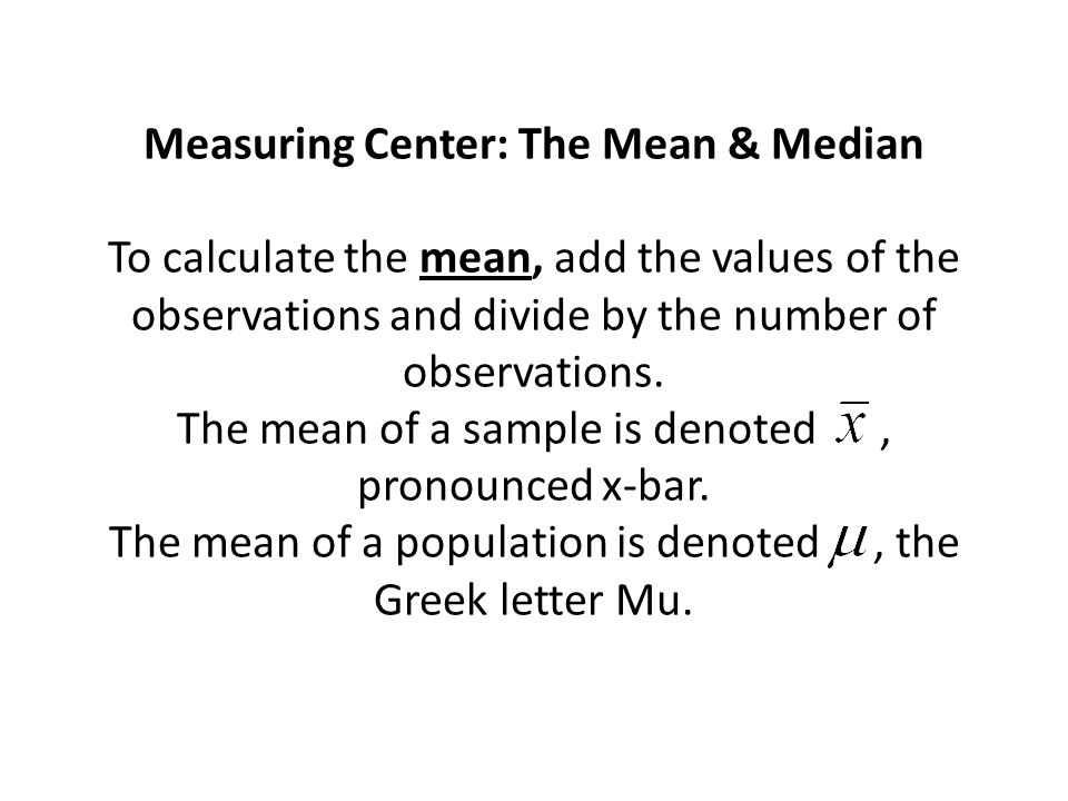 Measuring Center: The Mean & Median To calculate the mean, add the values of the observations and divide by the number of observations.