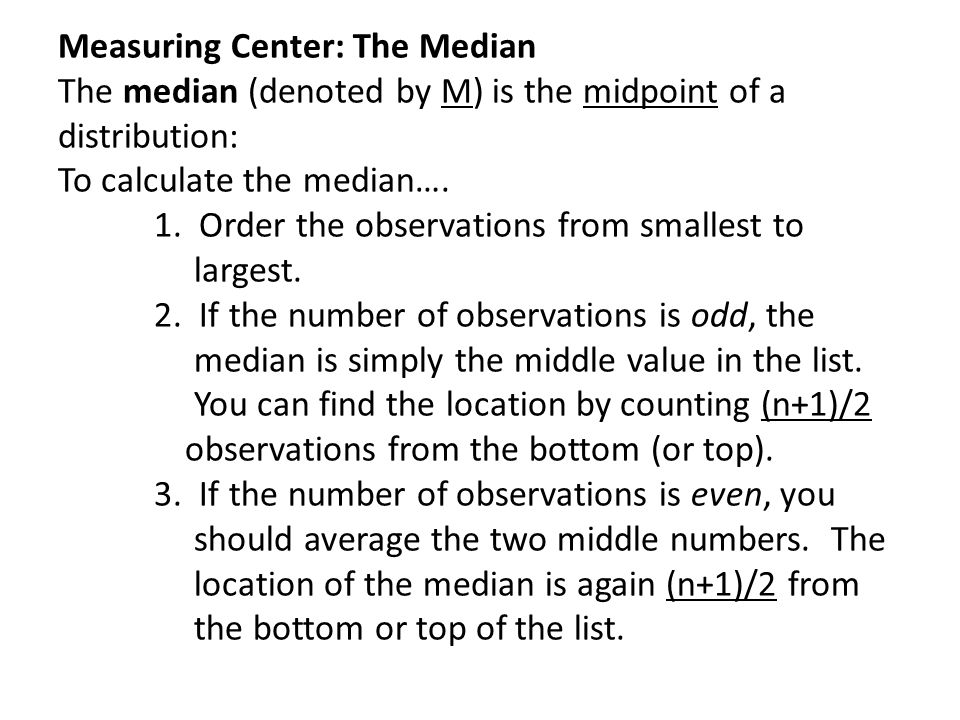 Measuring Center: The Median The median (denoted by M) is the midpoint of a distribution: To calculate the median….