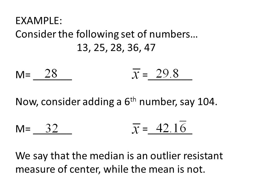 EXAMPLE: Consider the following set of numbers… 13, 25, 28, 36, 47 M= _______=________ Now, consider adding a 6 th number, say 104.