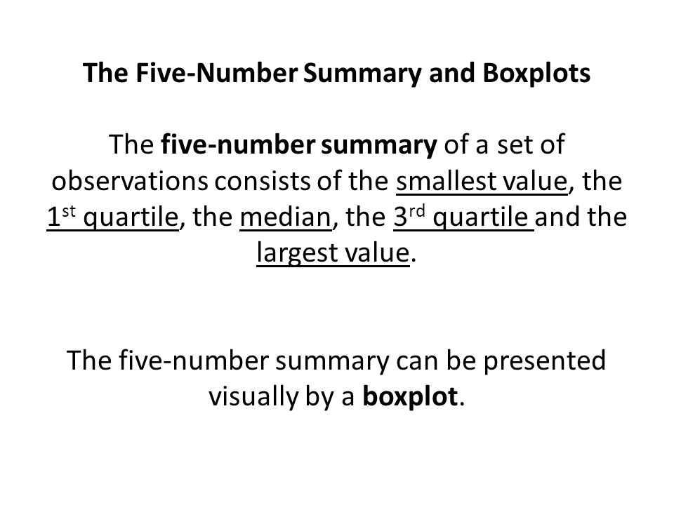 The Five-Number Summary and Boxplots The five-number summary of a set of observations consists of the smallest value, the 1 st quartile, the median, the 3 rd quartile and the largest value.