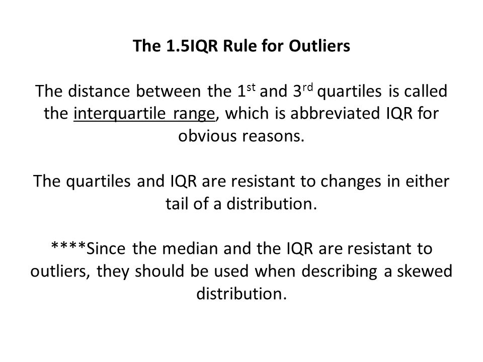 The 1.5IQR Rule for Outliers The distance between the 1 st and 3 rd quartiles is called the interquartile range, which is abbreviated IQR for obvious reasons.