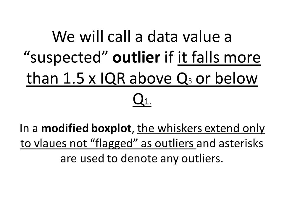 We will call a data value a suspected outlier if it falls more than 1.5 x IQR above Q 3 or below Q 1.