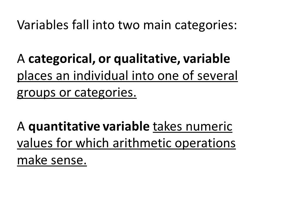 Variables fall into two main categories: A categorical, or qualitative, variable places an individual into one of several groups or categories.