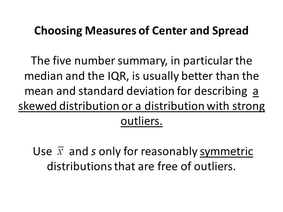 Choosing Measures of Center and Spread The five number summary, in particular the median and the IQR, is usually better than the mean and standard deviation for describing a skewed distribution or a distribution with strong outliers.