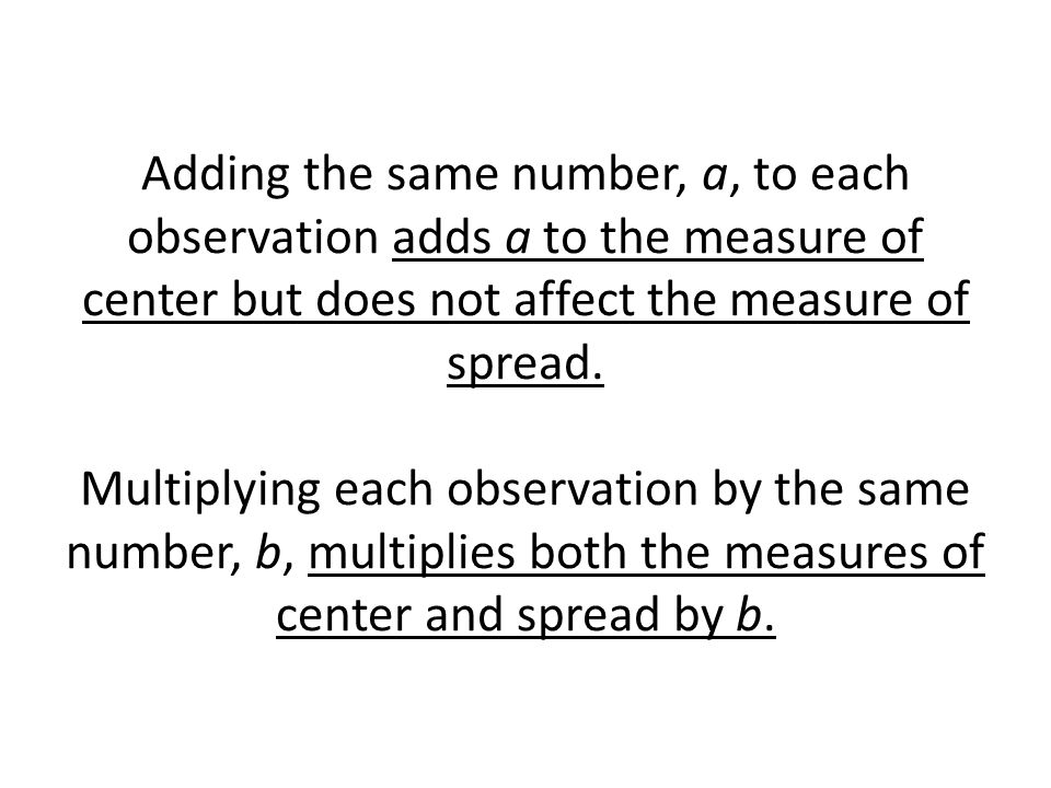 Adding the same number, a, to each observation adds a to the measure of center but does not affect the measure of spread.