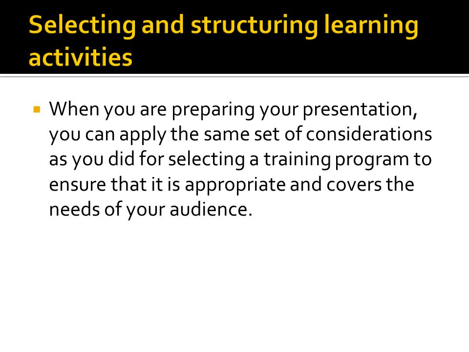  When you are preparing your presentation, you can apply the same set of considerations as you did for selecting a training program to ensure that it is appropriate and covers the needs of your audience.