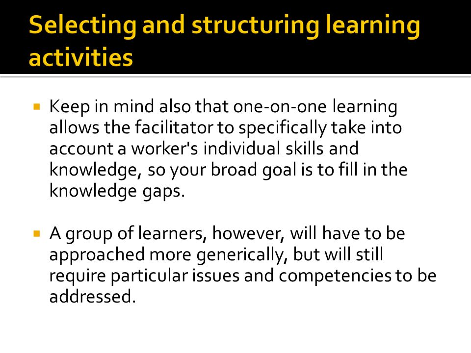  Keep in mind also that one-on-one learning allows the facilitator to specifically take into account a worker s individual skills and knowledge, so your broad goal is to fill in the knowledge gaps.
