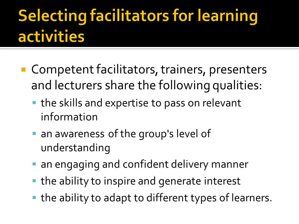  Competent facilitators, trainers, presenters and lecturers share the following qualities:  the skills and expertise to pass on relevant information  an awareness of the group s level of understanding  an engaging and confident delivery manner  the ability to inspire and generate interest  the ability to adapt to different types of learners.