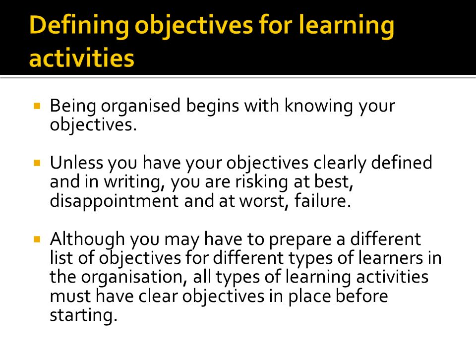  Being organised begins with knowing your objectives.