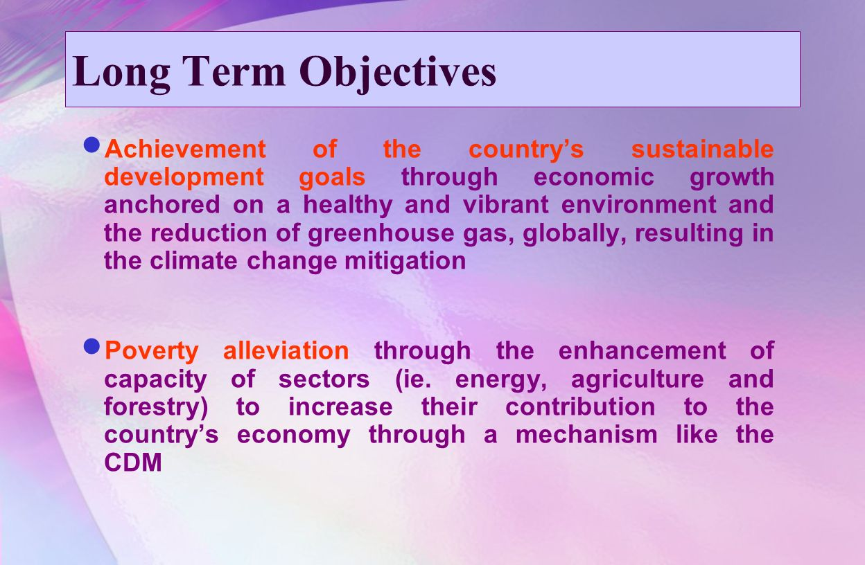 Long Term Objectives Achievement of the country's sustainable development goals through economic growth anchored on a healthy and vibrant environment and the reduction of greenhouse gas, globally, resulting in the climate change mitigation Poverty alleviation through the enhancement of capacity of sectors (ie.