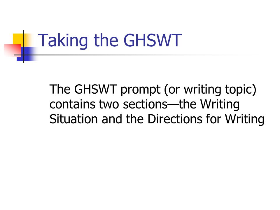 Taking the GHSWT The GHSWT prompt (or writing topic) contains two sections—the Writing Situation and the Directions for Writing