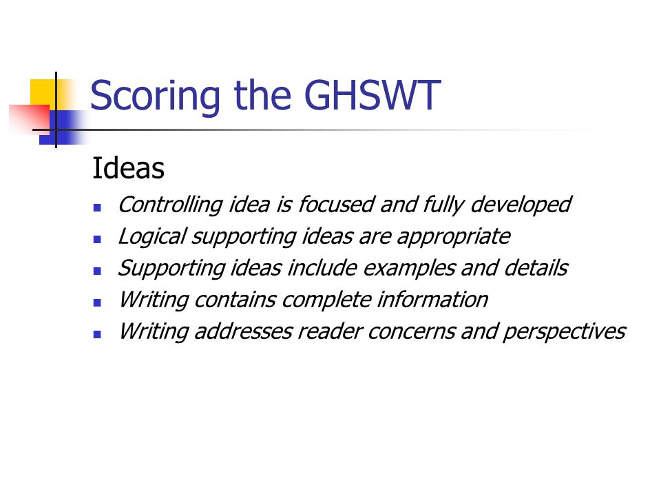 Scoring the GHSWT Ideas Controlling idea is focused and fully developed Logical supporting ideas are appropriate Supporting ideas include examples and details Writing contains complete information Writing addresses reader concerns and perspectives