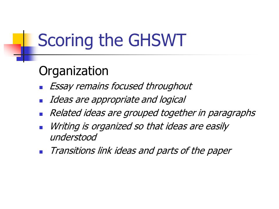 Scoring the GHSWT Organization Essay remains focused throughout Ideas are appropriate and logical Related ideas are grouped together in paragraphs Writing is organized so that ideas are easily understood Transitions link ideas and parts of the paper