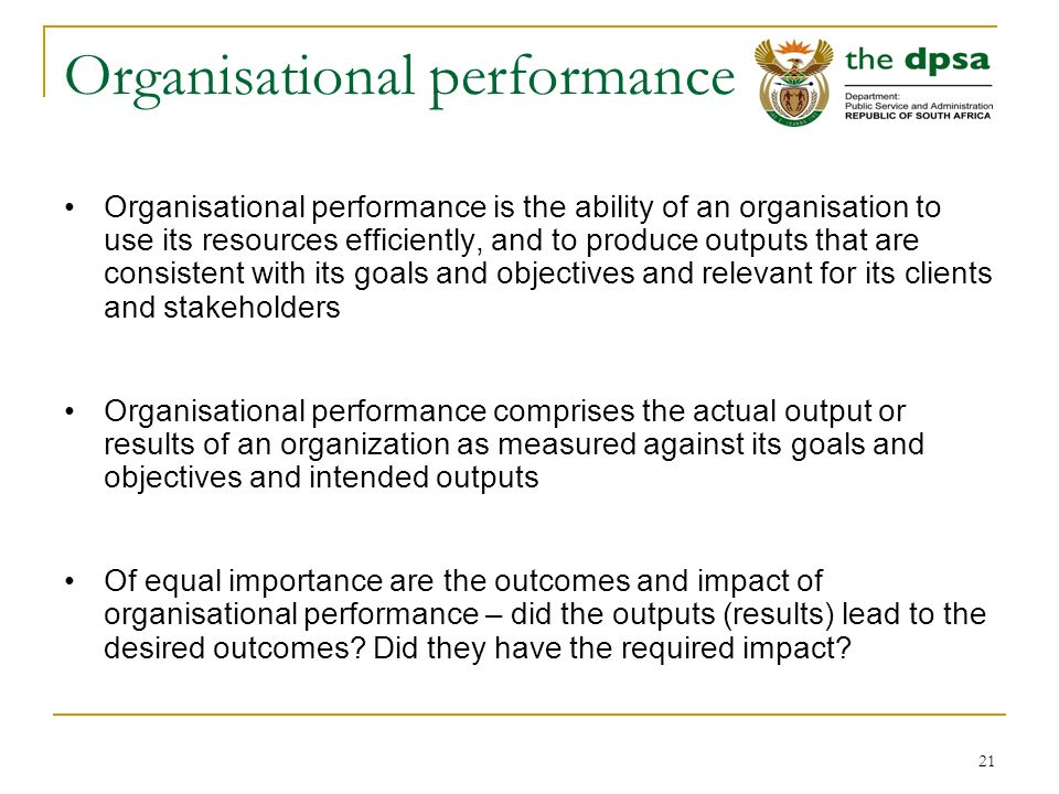 21 Organisational performance Organisational performance is the ability of an organisation to use its resources efficiently, and to produce outputs that are consistent with its goals and objectives and relevant for its clients and stakeholders Organisational performance comprises the actual output or results of an organization as measured against its goals and objectives and intended outputs Of equal importance are the outcomes and impact of organisational performance – did the outputs (results) lead to the desired outcomes.
