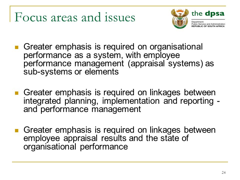24 Focus areas and issues Greater emphasis is required on organisational performance as a system, with employee performance management (appraisal systems) as sub-systems or elements Greater emphasis is required on linkages between integrated planning, implementation and reporting - and performance management Greater emphasis is required on linkages between employee appraisal results and the state of organisational performance