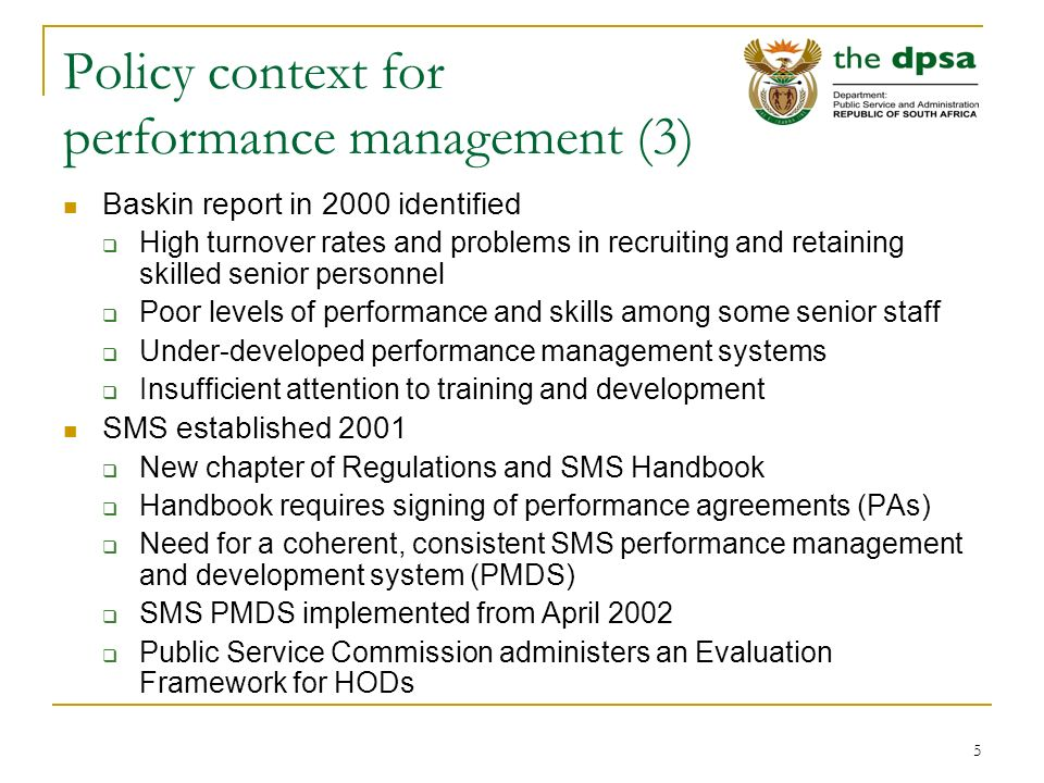 5 Policy context for performance management (3) Baskin report in 2000 identified  High turnover rates and problems in recruiting and retaining skilled senior personnel  Poor levels of performance and skills among some senior staff  Under-developed performance management systems  Insufficient attention to training and development SMS established 2001  New chapter of Regulations and SMS Handbook  Handbook requires signing of performance agreements (PAs)  Need for a coherent, consistent SMS performance management and development system (PMDS)  SMS PMDS implemented from April 2002  Public Service Commission administers an Evaluation Framework for HODs