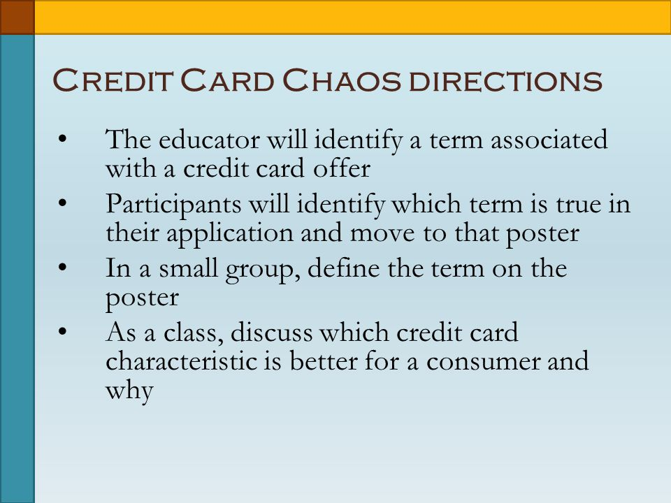Credit Card Chaos directions The educator will identify a term associated with a credit card offer Participants will identify which term is true in their application and move to that poster In a small group, define the term on the poster As a class, discuss which credit card characteristic is better for a consumer and why