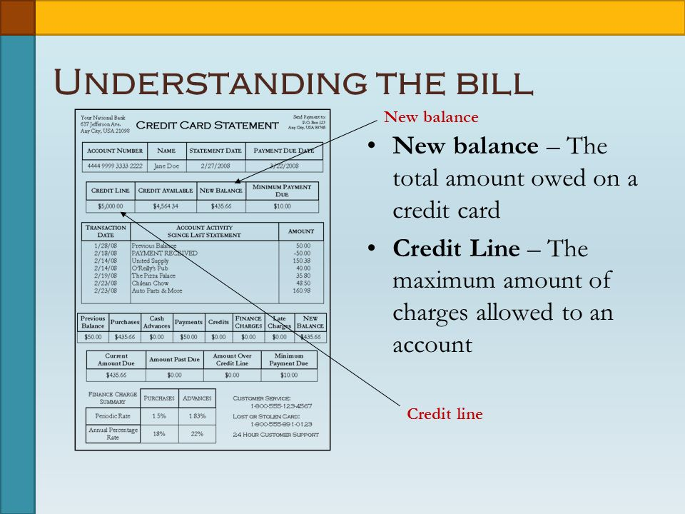Understanding the bill New balance – The total amount owed on a credit card Credit Line – The maximum amount of charges allowed to an account New balance Credit line