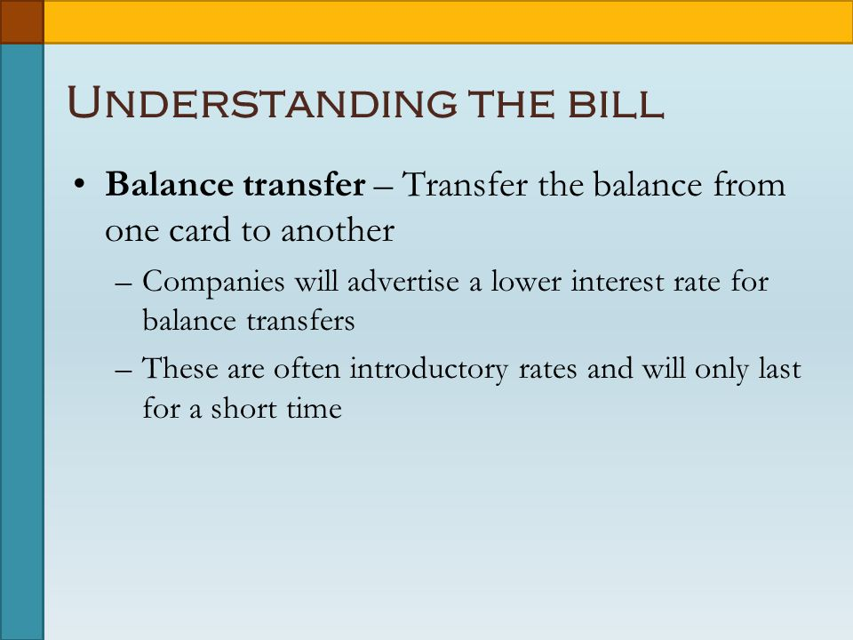 Understanding the bill Balance transfer – Transfer the balance from one card to another –Companies will advertise a lower interest rate for balance transfers –These are often introductory rates and will only last for a short time