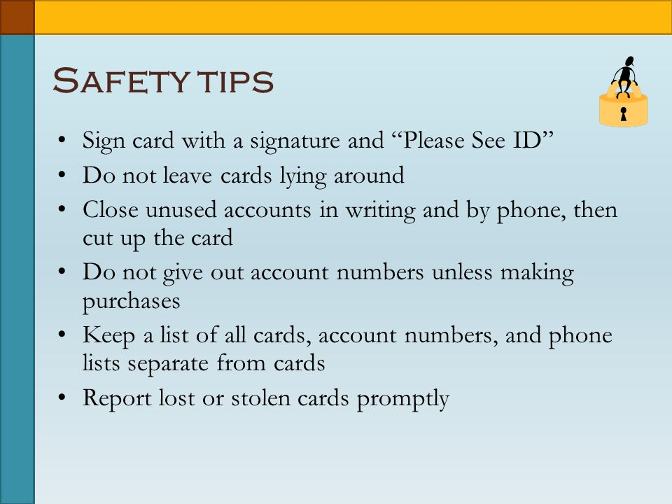 Safety tips Sign card with a signature and Please See ID Do not leave cards lying around Close unused accounts in writing and by phone, then cut up the card Do not give out account numbers unless making purchases Keep a list of all cards, account numbers, and phone lists separate from cards Report lost or stolen cards promptly