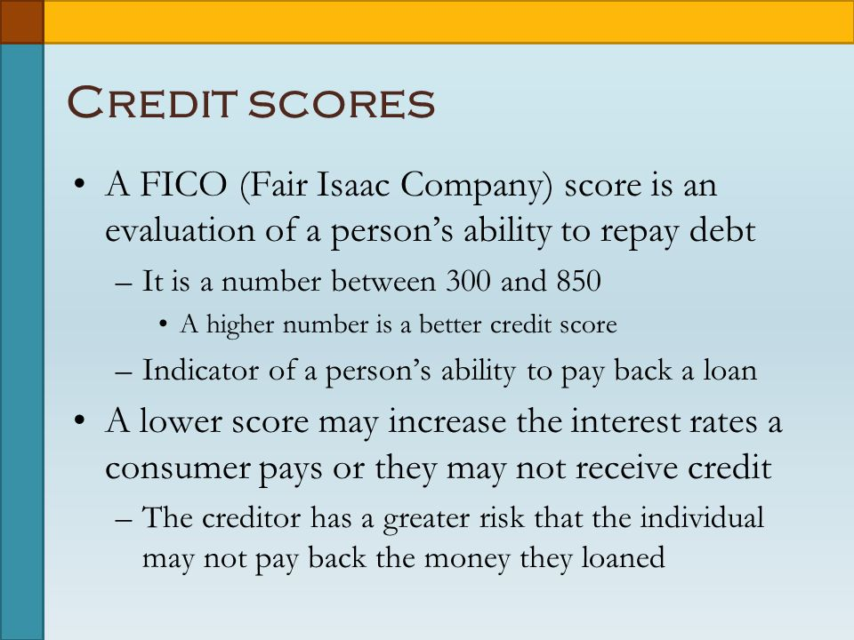 Credit scores A FICO (Fair Isaac Company) score is an evaluation of a person's ability to repay debt –It is a number between 300 and 850 A higher number is a better credit score –Indicator of a person's ability to pay back a loan A lower score may increase the interest rates a consumer pays or they may not receive credit –The creditor has a greater risk that the individual may not pay back the money they loaned