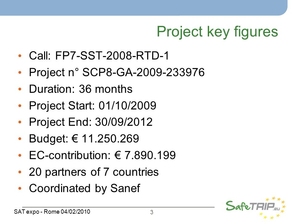 3 SAT expo - Rome 04/02/2010 Project key figures Call: FP7-SST-2008-RTD-1 Project n° SCP8-GA Duration: 36 months Project Start: 01/10/2009 Project End: 30/09/2012 Budget: € EC-contribution: € partners of 7 countries Coordinated by Sanef