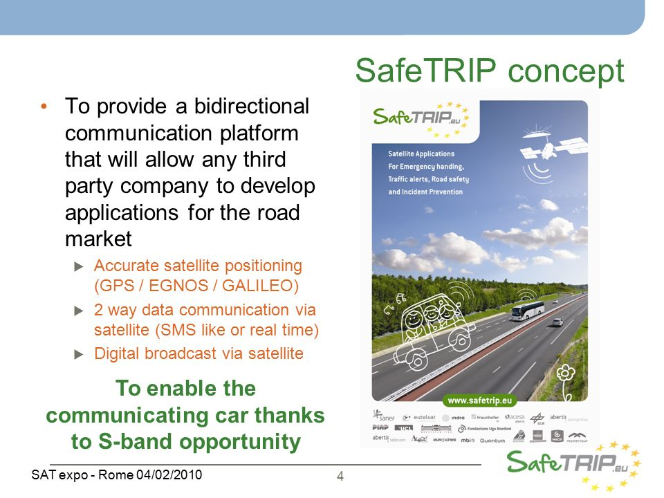4 SAT expo - Rome 04/02/2010 SafeTRIP concept To provide a bidirectional communication platform that will allow any third party company to develop applications for the road market  Accurate satellite positioning (GPS / EGNOS / GALILEO)  2 way data communication via satellite (SMS like or real time)  Digital broadcast via satellite To enable the communicating car thanks to S-band opportunity