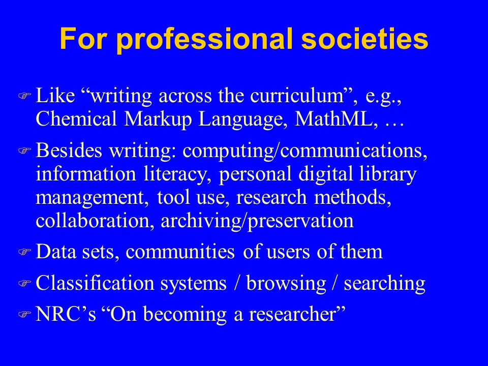 For professional societies F Like writing across the curriculum , e.g., Chemical Markup Language, MathML, … F Besides writing: computing/communications, information literacy, personal digital library management, tool use, research methods, collaboration, archiving/preservation F Data sets, communities of users of them F Classification systems / browsing / searching F NRC's On becoming a researcher