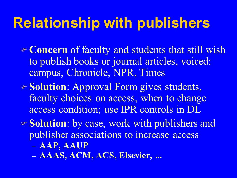 Relationship with publishers F Concern of faculty and students that still wish to publish books or journal articles, voiced: campus, Chronicle, NPR, Times F Solution: Approval Form gives students, faculty choices on access, when to change access condition; use IPR controls in DL F Solution: by case, work with publishers and publisher associations to increase access – AAP, AAUP – AAAS, ACM, ACS, Elsevier,...