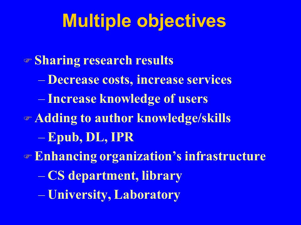 Multiple objectives F Sharing research results –Decrease costs, increase services –Increase knowledge of users F Adding to author knowledge/skills –Epub, DL, IPR F Enhancing organization's infrastructure –CS department, library –University, Laboratory