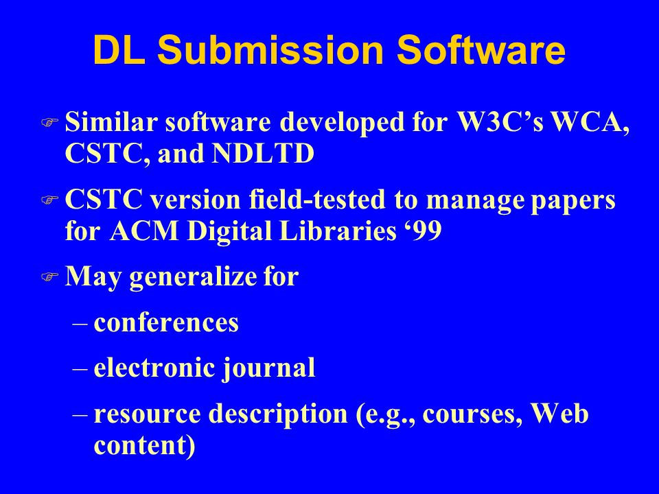 DL Submission Software F Similar software developed for W3C's WCA, CSTC, and NDLTD F CSTC version field-tested to manage papers for ACM Digital Libraries '99 F May generalize for –conferences –electronic journal –resource description (e.g., courses, Web content)
