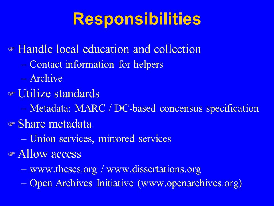 Responsibilities F Handle local education and collection –Contact information for helpers –Archive F Utilize standards –Metadata: MARC / DC-based concensus specification F Share metadata –Union services, mirrored services F Allow access –www.theses.org / www.dissertations.org –Open Archives Initiative (www.openarchives.org)