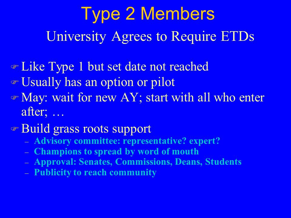 Type 2 Members University Agrees to Require ETDs F Like Type 1 but set date not reached F Usually has an option or pilot F May: wait for new AY; start with all who enter after; … F Build grass roots support – Advisory committee: representative.