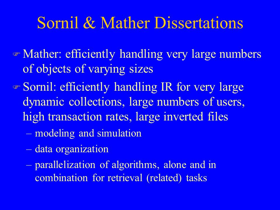 Sornil & Mather Dissertations F Mather: efficiently handling very large numbers of objects of varying sizes F Sornil: efficiently handling IR for very large dynamic collections, large numbers of users, high transaction rates, large inverted files –modeling and simulation –data organization –parallelization of algorithms, alone and in combination for retrieval (related) tasks