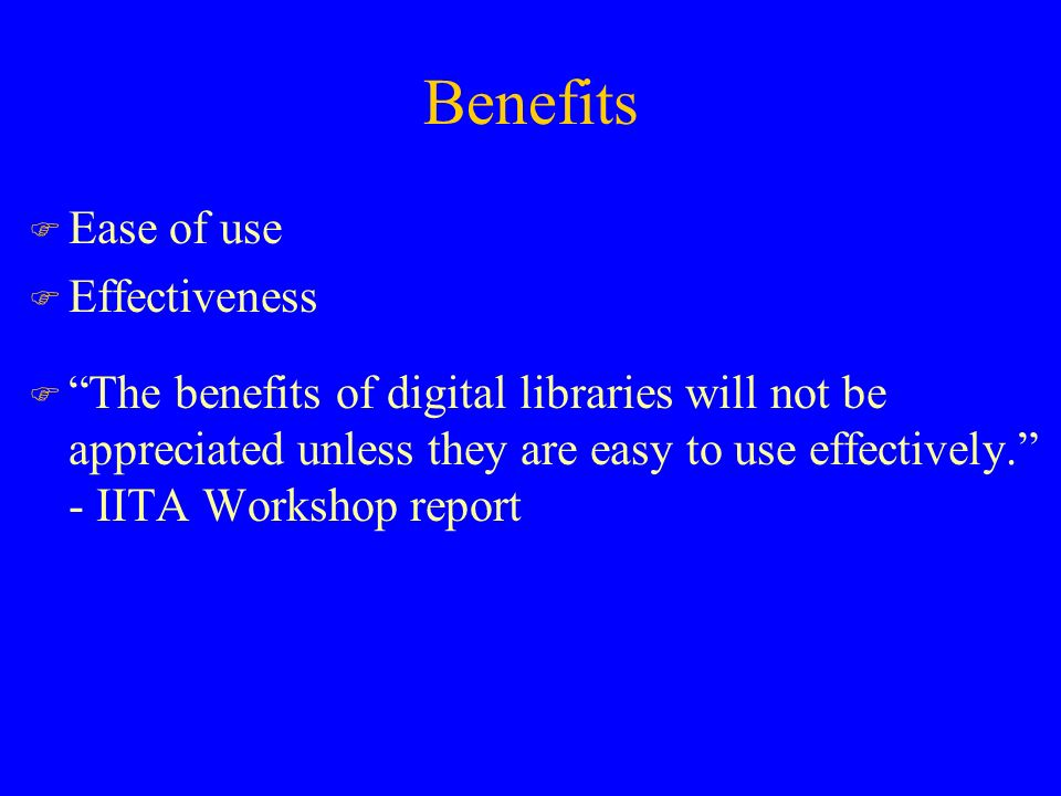 Benefits F Ease of use F Effectiveness F The benefits of digital libraries will not be appreciated unless they are easy to use effectively. - IITA Workshop report