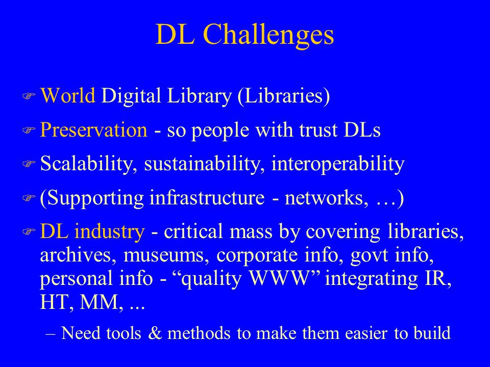 DL Challenges F World Digital Library (Libraries) F Preservation - so people with trust DLs F Scalability, sustainability, interoperability F (Supporting infrastructure - networks, …) F DL industry - critical mass by covering libraries, archives, museums, corporate info, govt info, personal info - quality WWW integrating IR, HT, MM,...