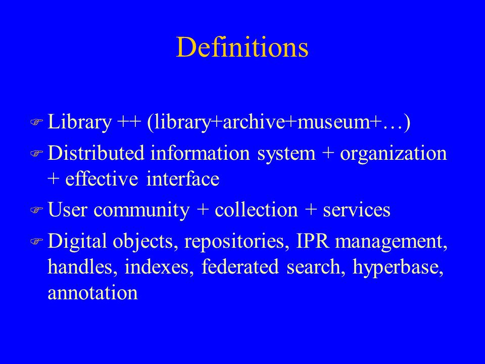 Definitions F Library ++ (library+archive+museum+…) F Distributed information system + organization + effective interface F User community + collection + services F Digital objects, repositories, IPR management, handles, indexes, federated search, hyperbase, annotation