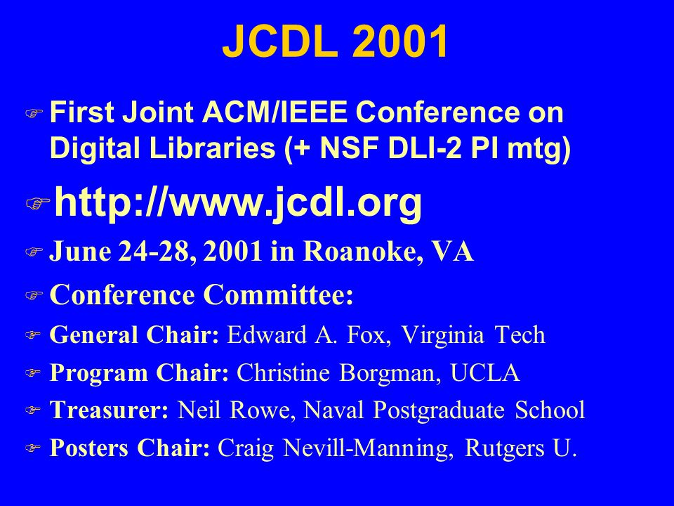 JCDL 2001  First Joint ACM/IEEE Conference on Digital Libraries (+ NSF DLI-2 PI mtg) F http://www.jcdl.org F June 24-28, 2001 in Roanoke, VA F Conference Committee: F General Chair: Edward A.