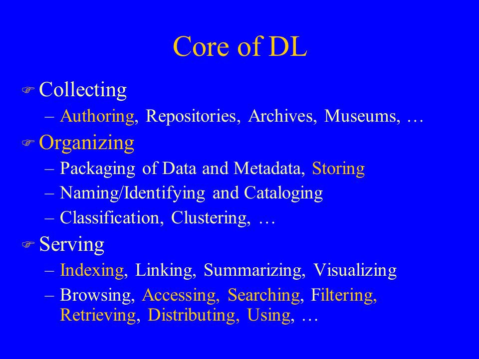Core of DL F Collecting –Authoring, Repositories, Archives, Museums, … F Organizing –Packaging of Data and Metadata, Storing –Naming/Identifying and Cataloging –Classification, Clustering, … F Serving –Indexing, Linking, Summarizing, Visualizing –Browsing, Accessing, Searching, Filtering, Retrieving, Distributing, Using, …