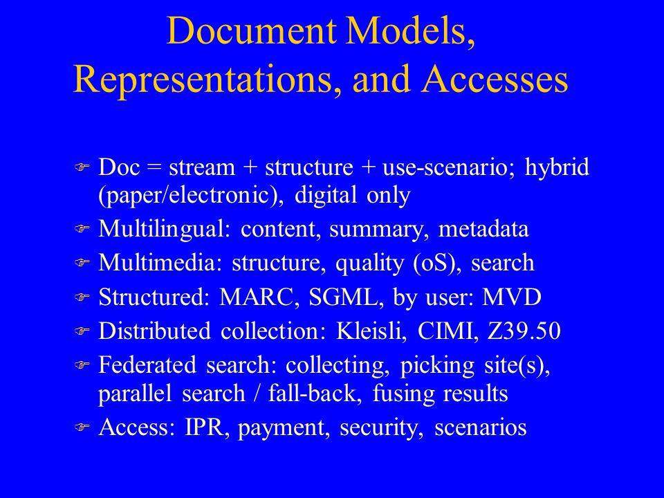 Document Models, Representations, and Accesses F Doc = stream + structure + use-scenario; hybrid (paper/electronic), digital only F Multilingual: content, summary, metadata F Multimedia: structure, quality (oS), search F Structured: MARC, SGML, by user: MVD F Distributed collection: Kleisli, CIMI, Z39.50 F Federated search: collecting, picking site(s), parallel search / fall-back, fusing results F Access: IPR, payment, security, scenarios
