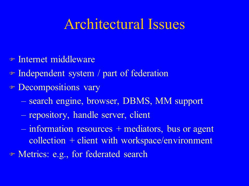 Architectural Issues F Internet middleware F Independent system / part of federation F Decompositions vary –search engine, browser, DBMS, MM support –repository, handle server, client –information resources + mediators, bus or agent collection + client with workspace/environment F Metrics: e.g., for federated search