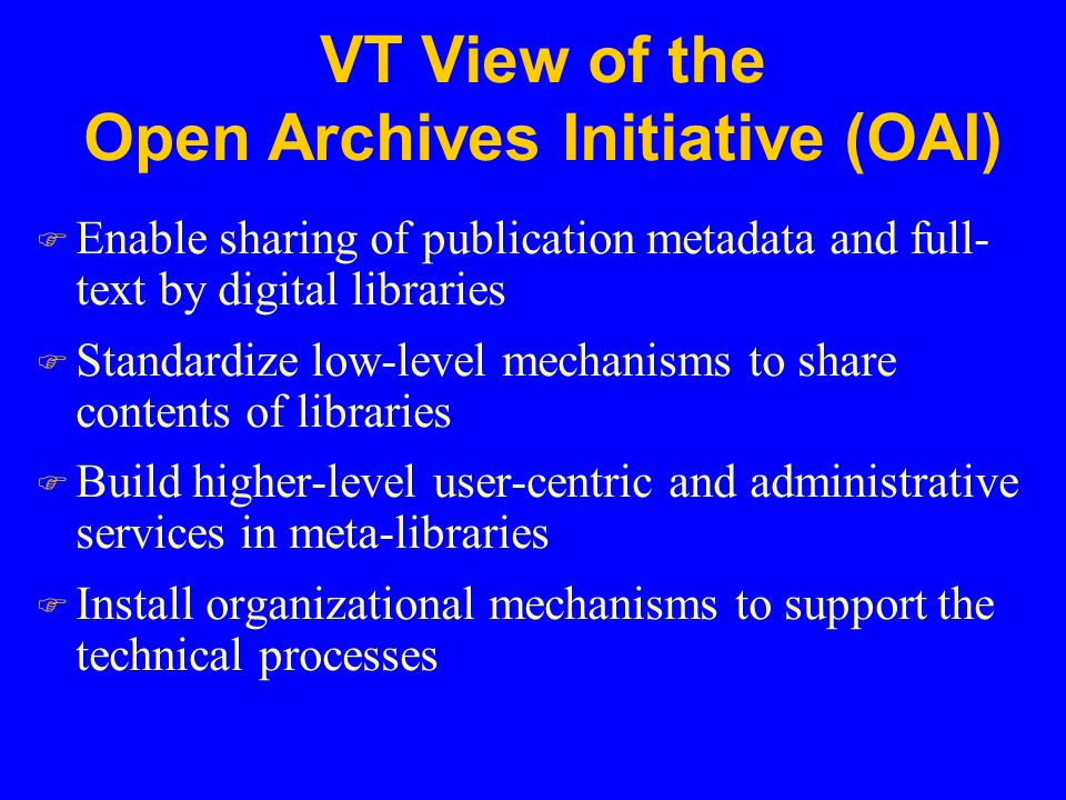 VT View of the Open Archives Initiative (OAI) F Enable sharing of publication metadata and full- text by digital libraries F Standardize low-level mechanisms to share contents of libraries F Build higher-level user-centric and administrative services in meta-libraries F Install organizational mechanisms to support the technical processes