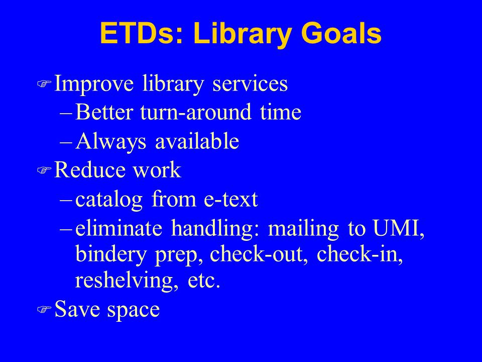 ETDs: Library Goals F Improve library services –Better turn-around time –Always available F Reduce work –catalog from e-text –eliminate handling: mailing to UMI, bindery prep, check-out, check-in, reshelving, etc.