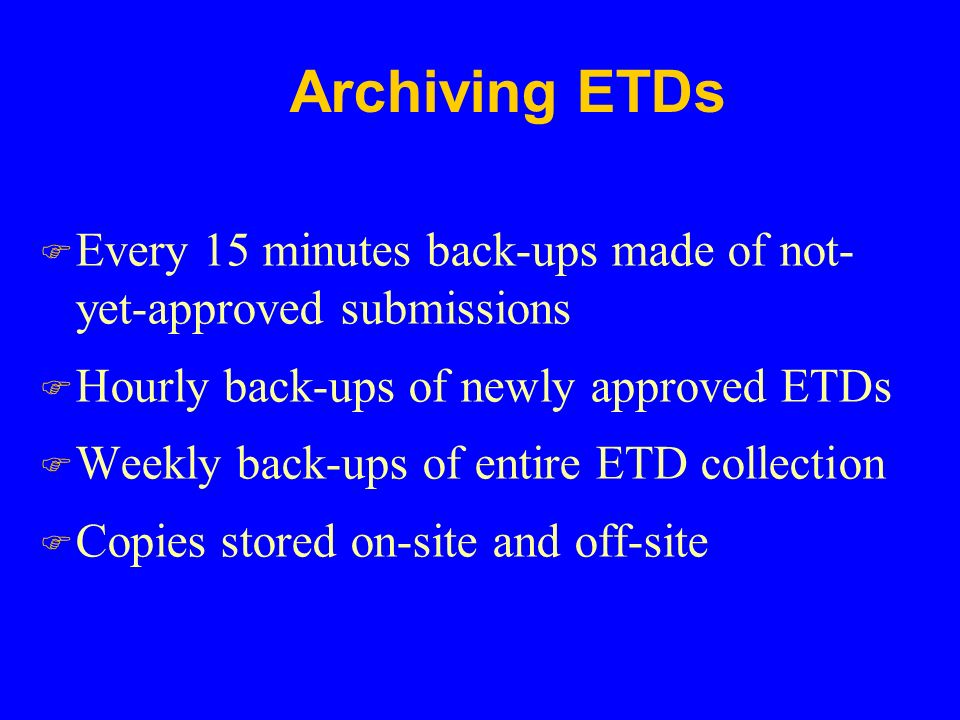 Archiving ETDs F Every 15 minutes back-ups made of not- yet-approved submissions F Hourly back-ups of newly approved ETDs F Weekly back-ups of entire ETD collection F Copies stored on-site and off-site